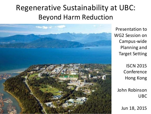 Regenerative Sustainability at UBC: Beyond Harm Reduction Presentation to WG2 Session on Campus-wide Planning and Target S...