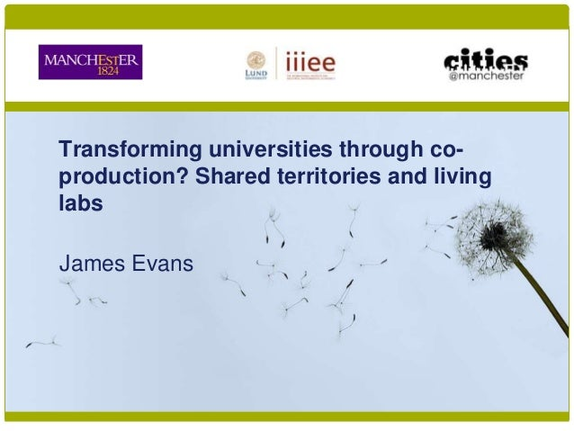 Transforming universities through co- production? Shared territories and living labs James Evans