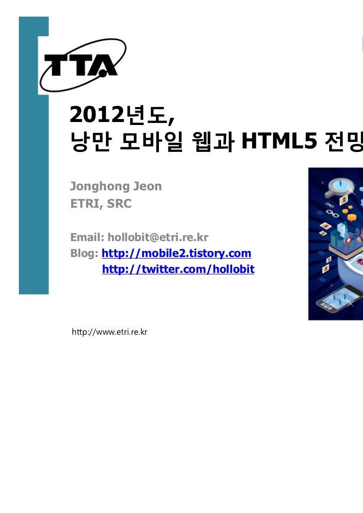 2012년도,낭만 모바일 웹과 HTML5 전망Jonghong JeonETRI, SRCEmail: hollobit@etri.re.krBlog: http://mobile2.tistory.com      http://twit...