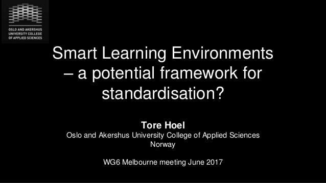 Smart Learning Environments – a potential framework for standardisation? Tore Hoel Oslo and Akershus University College of...