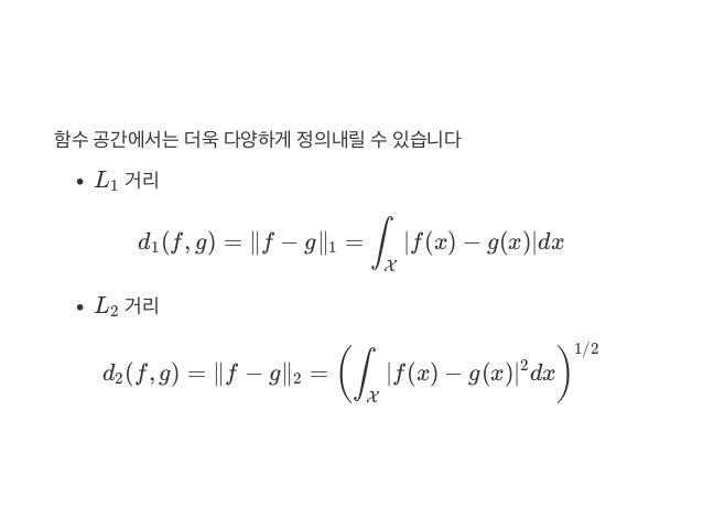 함수공간에서는더욱다양하게 정의내릴수있습니다 L 거리 d (f, g) = ∥f − g∥ = ∣f(x) − g(x)∣dx L 거리 d (f, g) = ∥f − g∥ = ∣f(x) − g(x)∣ dx 1 1 1 ∫ X 2 2...