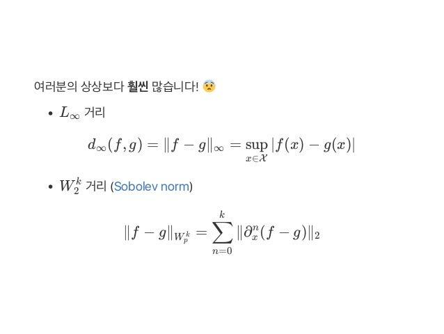 여러분의상상보다훨씬많습니다! L 거리 d (f, g) = ∥f − g∥ = ∣f(x) − g(x)∣ W 거리(Sobolev norm) ∥f − g∥ = ∥∂ (f − g)∥ ∞ ∞ ∞ x∈X sup 2 k Wp k n=...