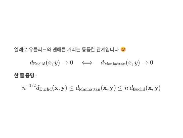 일례로유클리드와맨해튼거리는동등한관계입니다 d (x, y) → 0 ⟺ d (x, y) → 0 한줄증명: n d (x, y) ≤ d (x, y) ≤ nd (x, y) Euclid Manhattan −1/2 Euclid M...