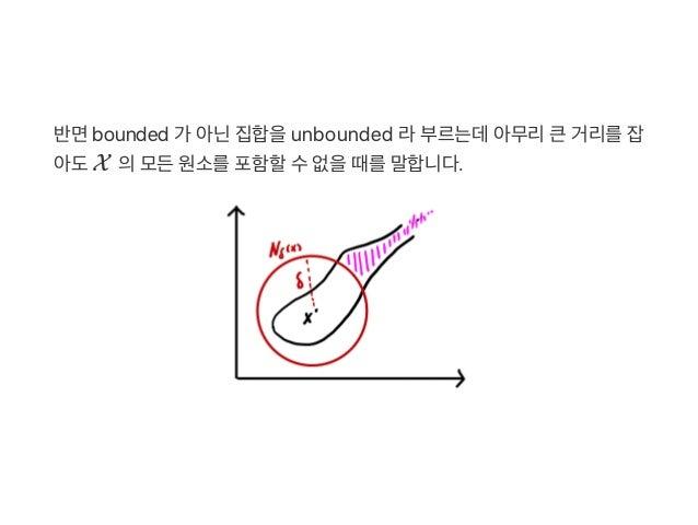 반면bounded 가 아닌집합을unbounded 라부르는데아무리큰거리를잡 아도X 의모든원소를포함할수없을때를말합니다.
