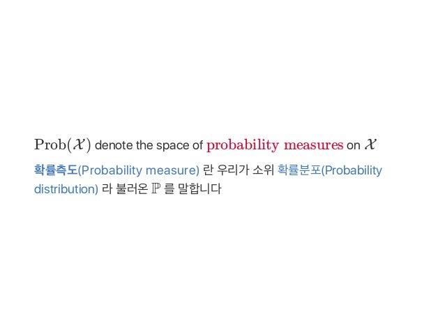 Prob(X) denote the space of probabilitymeasures on X 확률측도(Probability measure) 란우리가 소위확률분포(Probability distribution) 라불러온...