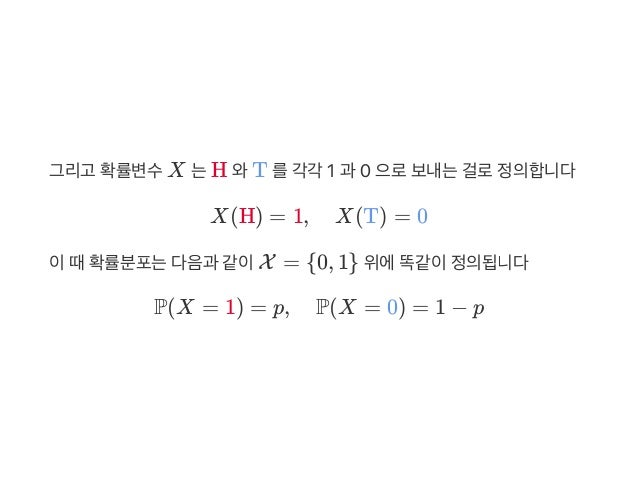 그리고 확률변수X 는H 와T 를각각 1 과 0 으로보내는걸로정의합니다 X(H) = 1, X(T) = 0 이때확률분포는다음과 같이X = {0, 1} 위에똑같이정의됩니다 P(X = 1) = p, P(X = 0) = 1 − p