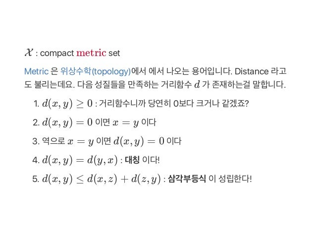 X : compact metric set Metric 은위상수학(topology)에서에서나오는용어입니다. Distance 라고 도불리는데요. 다음성질들을만족하는거리함수d 가 존재하는걸 말합니다. 1. d(x, y) ≥ ...