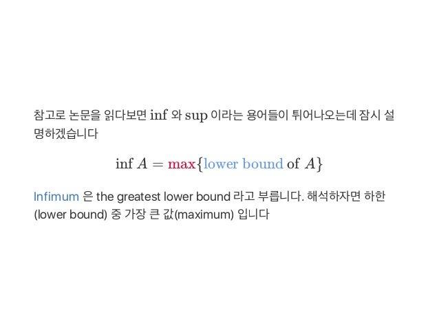 참고로논문을읽다보면inf 와sup 이라는용어들이튀어나오는데잠시설 명하겠습니다 inf A = max{lowerboundofA} Infimum 은the greatest lower bound 라고 부릅니다. 해석하자면하...