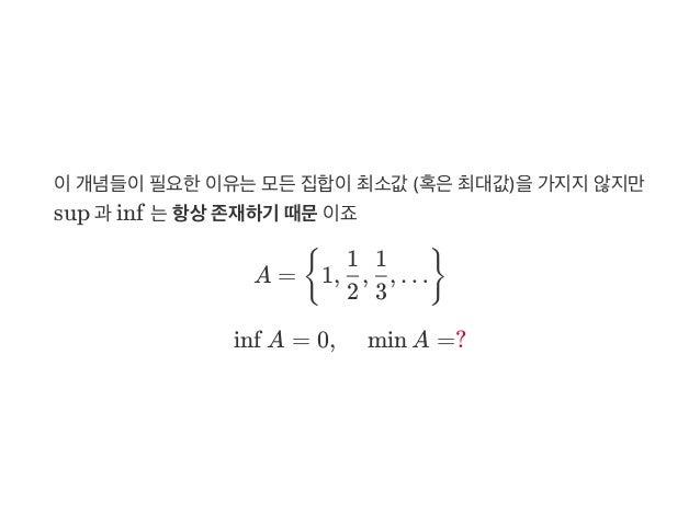 이개념들이필요한이유는모든집합이최소값 (혹은최대값)을가지지않지만 sup 과 inf 는항상존재하기 때문이죠 A = 1, , , … inf A = 0, min A =? { 2 1 3 1 }