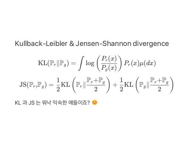 Kullback‑Leibler & Jensen‑Shannon divergence KL(P ∥P ) = log P (x)μ(dx) JS(P ,P ) = KL P ∥ + KL P ∥ KL 과 JS 는워낙익숙한애들이죠? r ...