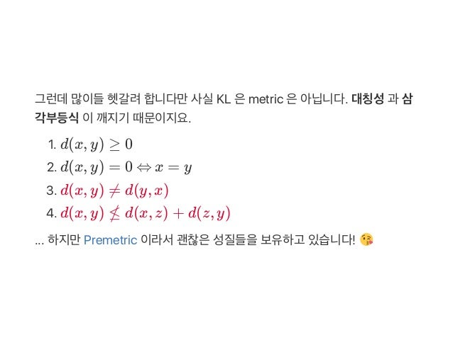 그런데많이들헷갈려합니다만사실KL 은metric 은아닙니다. 대칭성과 삼 각부등식이깨지기 때문이지요. 1. d(x, y) ≥ 0 2. d(x, y) = 0 ⇔ x = y 3. d(x, y) ≠ d(y, x) 4. d(x,...