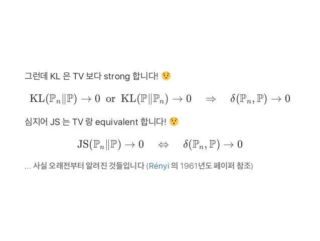 그런데KL 은TV 보다strong 합니다! KL(P ∥P) → 0orKL(P∥P ) → 0 ⇒ δ(P , P) → 0 심지어JS 는TV 랑equivalent 합니다! JS(P ∥P) → 0 ⇔ δ(P , P) →...