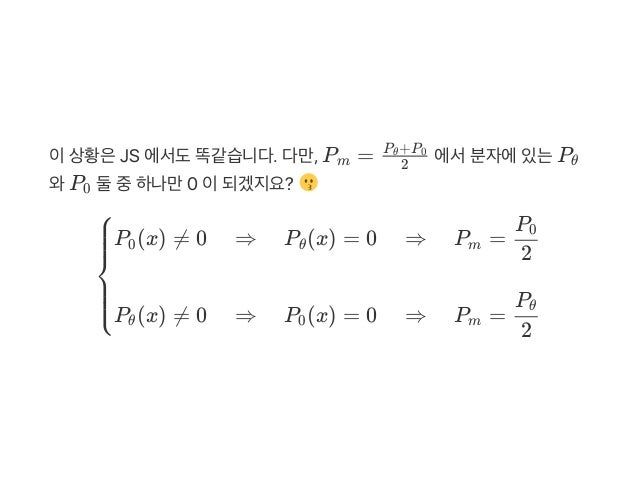 이상황은JS 에서도똑같습니다. 다만, P = 에서분자에있는P 와P 둘중하나만0 이되겠지요? m 2 P +Pθ 0 θ 0 ⎩⎪⎪⎪ ⎨ ⎪⎪⎪⎧P (x) ≠ 0 ⇒ P (x) = 0 ⇒ P =0 θ m 2 P0 P (x) ...