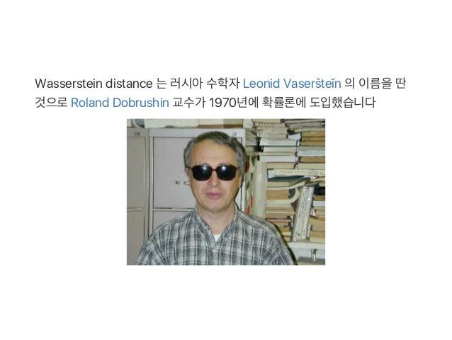 Wasserstein distance 는러시아수학자Leonid Vaseršteĭn 의이름을딴 것으로Roland Dobrushin 교수가 1970년에확률론에도입했습니다