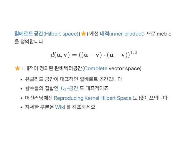 힐베르트공간(Hilbert space)( ) 에선내적(inner product) 으로metric 을정의합니다 d(u, v) = (u − v) ⋅ (u − v) : 내적이정의된완비벡터공간(Complete vector sp...