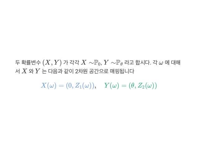 두확률변수(X, Y ) 가 각각 X ∼P , Y ∼P 라고 합시다. 각 ω 에대해 서X 와Y 는다음과 같이2차원공간으로매핑됩니다 X(ω) = (0, Z (ω)), Y (ω) = (θ, Z (ω)) 0 θ 1 2