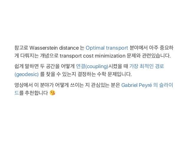 참고로Wasserstein distance 는Optimal transport 분야에서아주중요하 게 다뤄지는개념으로transport cost minimization 문제와관련있습니다. 쉽게 말하면두공간을어떻게 연결(cou...