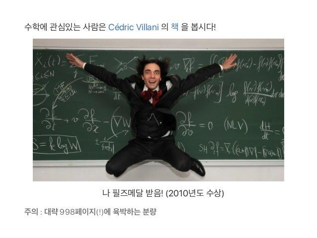 수학에관심있는사람은Cédric Villani 의책을봅시다! 나필즈메달받음! (2010년도수상) 주의: 대략998페이지(!)에육박하는분량