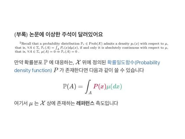 (부록) 논문에이상한주석이달려있어요 만약확률분포P 에대응하는, X 위에정의된확률밀도함수(Probability density function) P 가 존재한다면다음과 같이쓸수있습니다 P(A) = P(x)μ(dx) 여기서μ...
