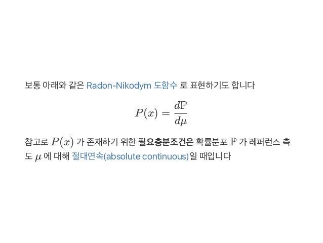 보통아래와같은Radon‑Nikodym 도함수로표현하기도합니다 P(x) = 참고로P(x) 가 존재하기 위한필요충분조건은확률분포P 가 레퍼런스측 도μ 에대해절대연속(absolute continuous)일때입니다 dμ dP