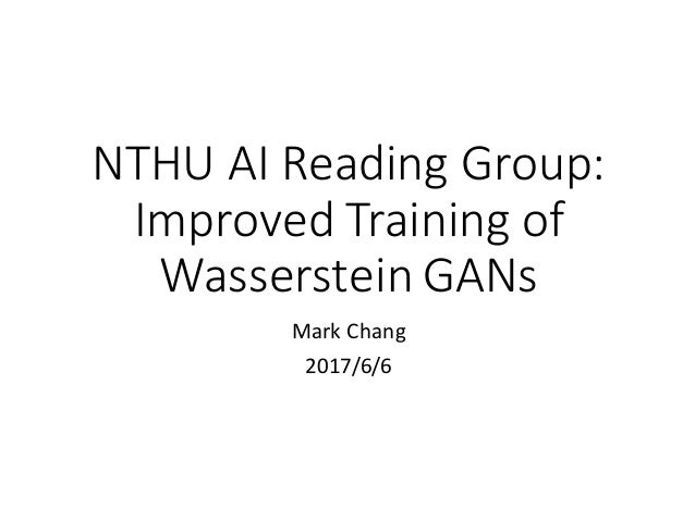 NTHU	AI	Reading	Group: Improved	Training	of	 Wasserstein	GANs Mark	Chang 2017/6/6