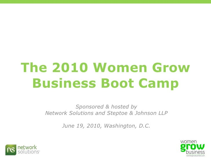 The 2010 Women Grow Business Boot Camp Sponsored & hosted by Network Solutions and Steptoe & Johnson LLP June 19, 2010, Wa...