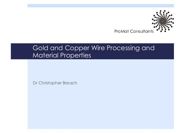 Gold and Copper Wire Processing and Material Properties Dr Christopher Breach ProMat Consultants