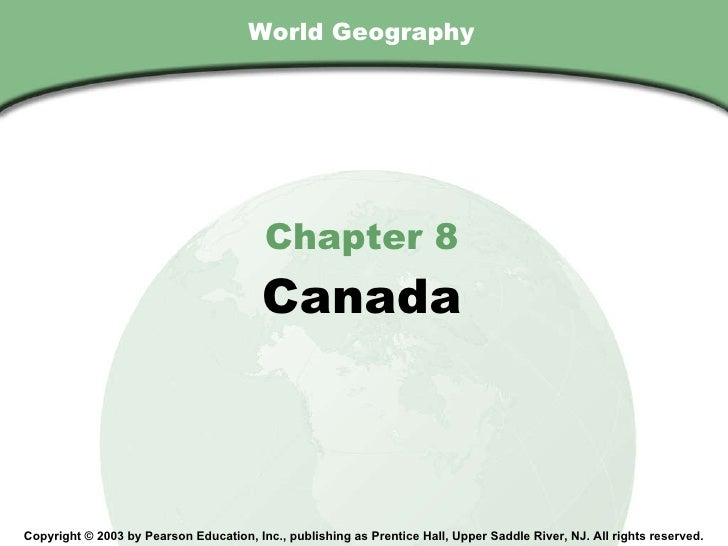World Geography Chapter 8 Canada Copyright © 2003 by Pearson Education, Inc., publishing as Prentice Hall, Upper Saddle Ri...