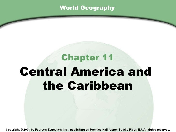 World Geography Chapter 11 Central America and  the Caribbean Copyright © 2003 by Pearson Education, Inc., publishing as P...