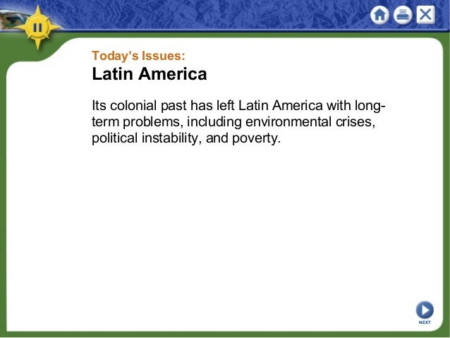 Today's Issues: Latin America Its colonial past has left Latin America with long- term problems, including environmental c...