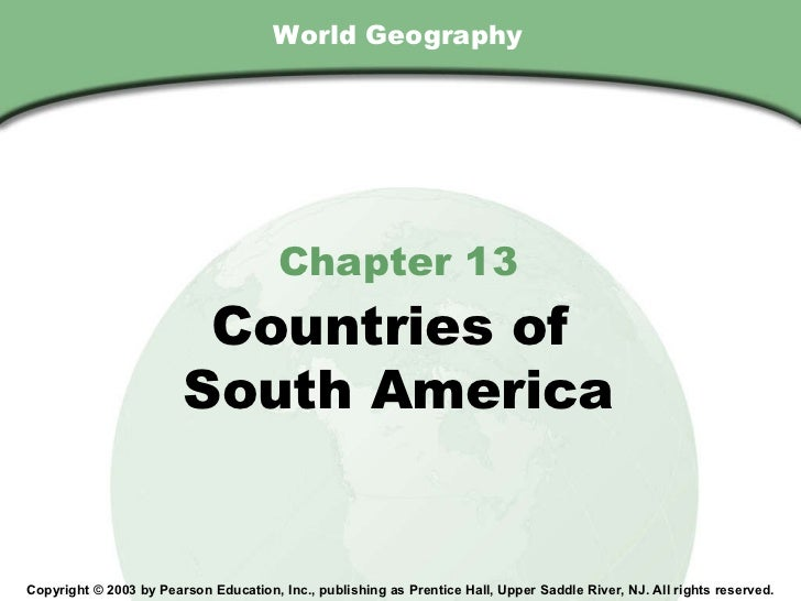 World Geography Chapter 13 Countries of  South America Copyright © 2003 by Pearson Education, Inc., publishing as Prentice...