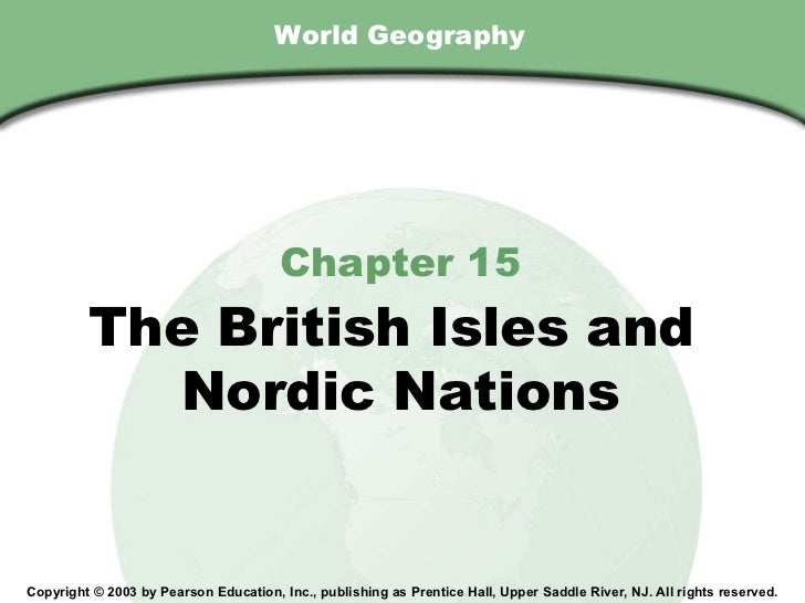 World Geography Chapter 15 The British Isles and  Nordic Nations Copyright © 2003 by Pearson Education, Inc., publishing a...