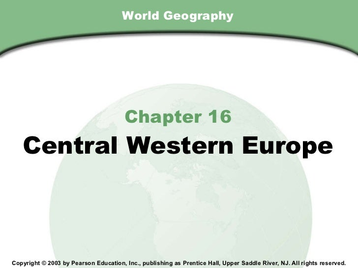 World Geography Chapter 16 Central Western Europe Copyright © 2003 by Pearson Education, Inc., publishing as Prentice Hall...