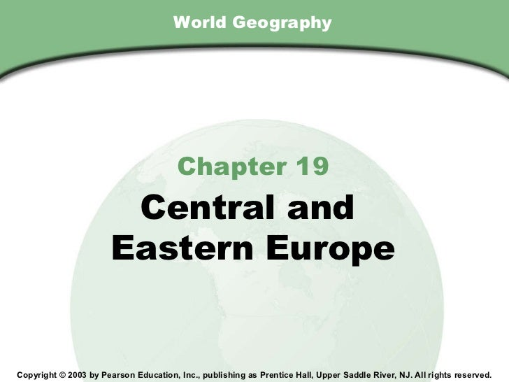 World Geography Chapter 19 Central and  Eastern Europe Copyright © 2003 by Pearson Education, Inc., publishing as Prentice...