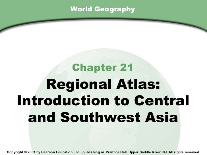 World Geography Chapter 21 Regional Atlas: Introduction to Central and Southwest Asia Copyright © 2003 by Pearson Educatio...