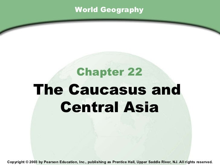 World Geography Chapter 22 The Caucasus and  Central Asia Copyright © 2003 by Pearson Education, Inc., publishing as Prent...