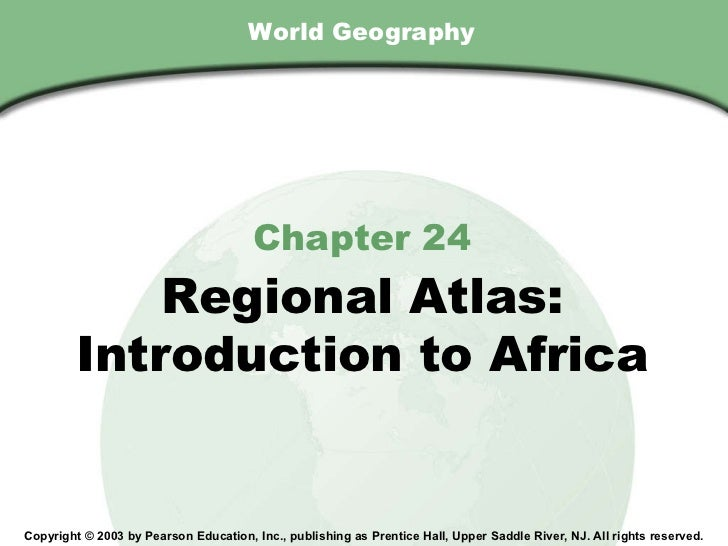 World Geography Chapter 24 Regional Atlas: Introduction to Africa Copyright © 2003 by Pearson Education, Inc., publishing ...
