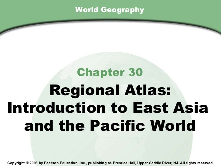 World Geography Chapter 30 Regional Atlas: Introduction to East Asia  and the Pacific World Copyright © 2003 by Pearson Ed...