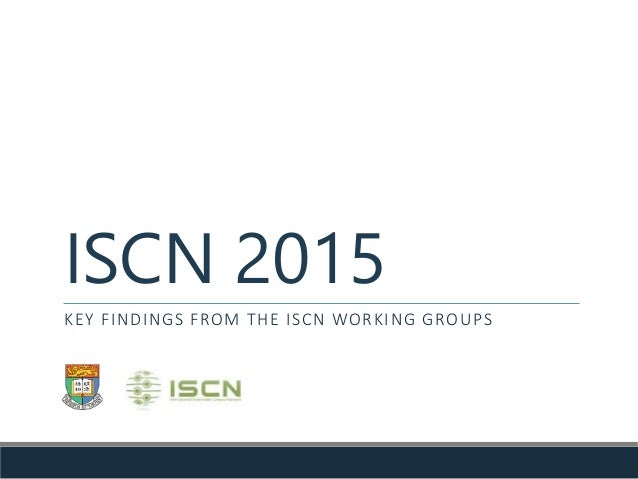 ISCN 2015 KEY FINDINGS FROM THE ISCN WORKING GROUPS