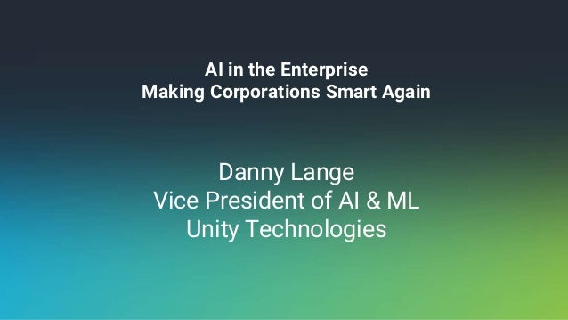 AI in the Enterprise Making Corporations Smart Again Danny Lange Vice President of AI & ML Unity Technologies