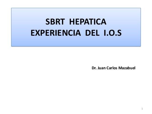 SBRT HEPATICA EXPERIENCIA DEL I.O.S Dr. Juan Carlos Mazabuel 1