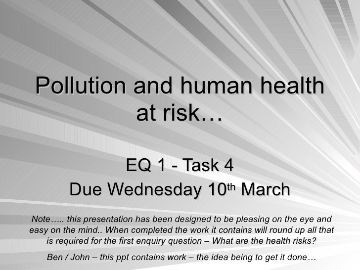 Pollution and human health at risk… EQ 1 - Task 4 Due Wednesday 10 th  March Note….. this presentation has been designed t...