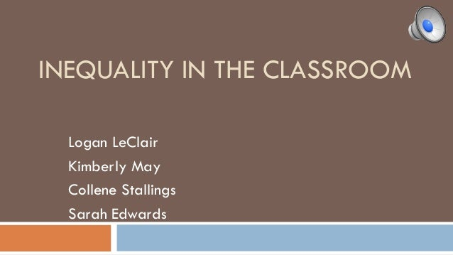 INEQUALITY IN THE CLASSROOM Logan LeClair Kimberly May Collene Stallings Sarah Edwards