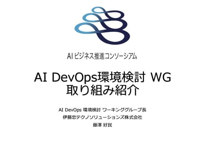 AI DevOps環境検討 WG 取り組み紹介 AI DevOps 環境検討 ワーキンググループ長 伊藤忠テクノソリューションズ株式会社 藤澤 好民