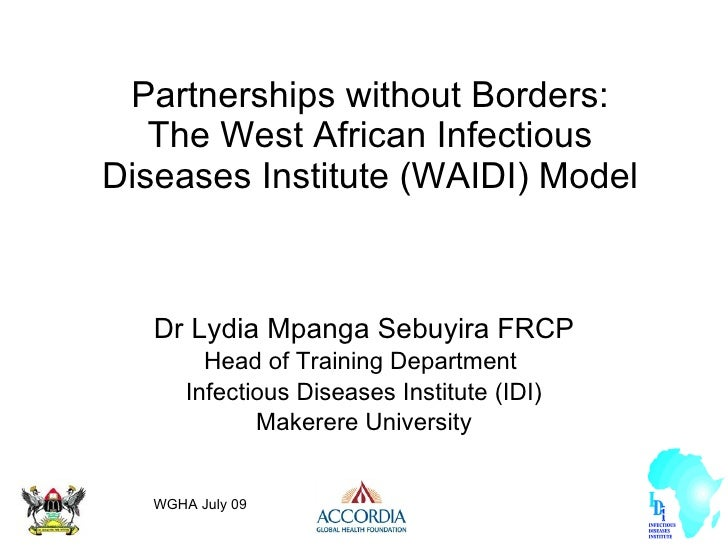 Partnerships without Borders: The West African Infectious Diseases Institute (WAIDI) Model Dr Lydia Mpanga Sebuyira FRCP H...