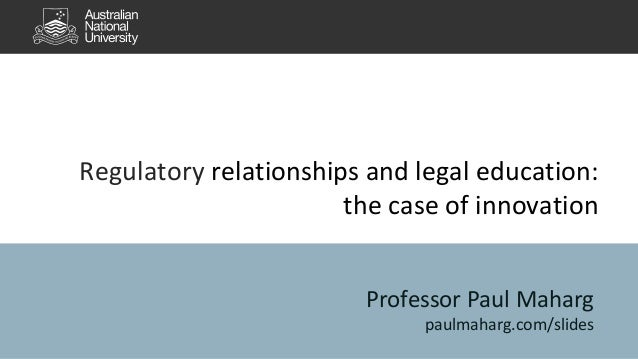 Regulatory relationships and legal education: the case of innovation Professor Paul Maharg paulmaharg.com/slides