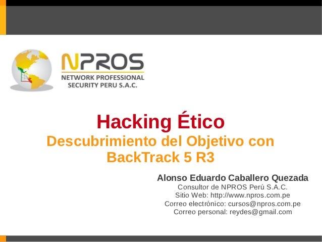Hacking ÉticoDescubrimiento del Objetivo con       BackTrack 5 R3               Alonso Eduardo Caballero Quezada          ...