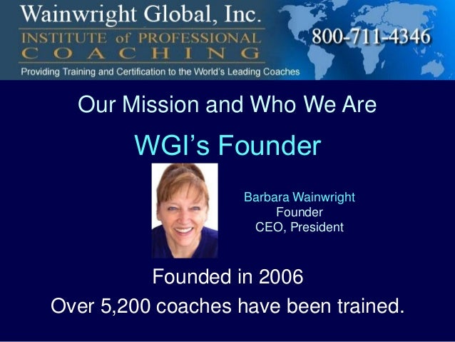 Our Mission and Who We Are  WGI's Founder Barbara Wainwright Founder CEO, President  Founded in 2006 Over 5,200 coaches ha...