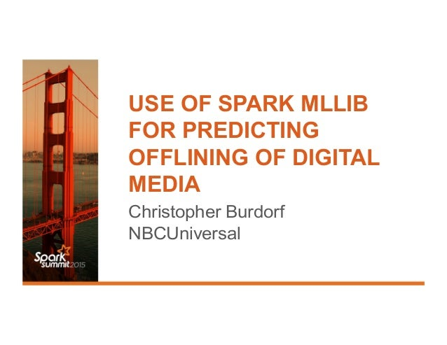 USE OF SPARK MLLIB FOR PREDICTING OFFLINING OF DIGITAL MEDIA Christopher Burdorf NBCUniversal