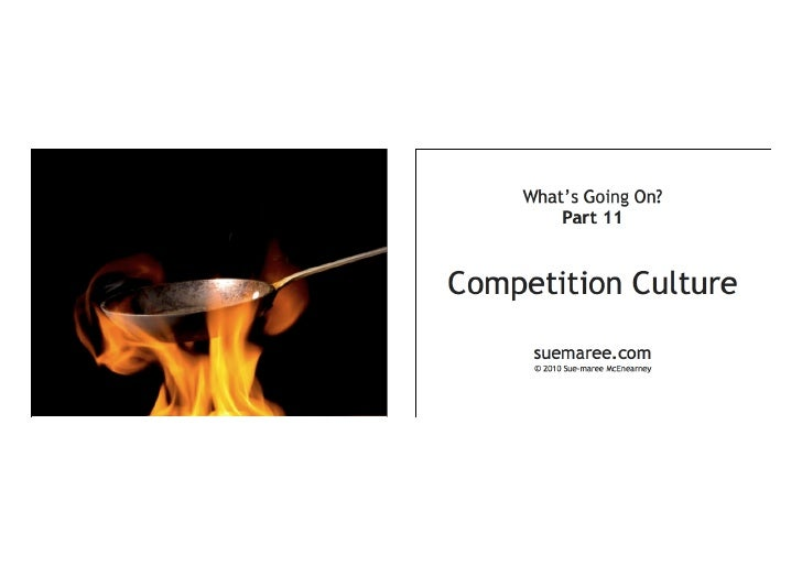 What's Going On? — Part 11   Competition Culture      suemaree.com      © 2010 Sue-maree McEnearney
